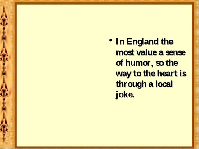 In England the most value a sense of humor, so the way to the heart is throug...