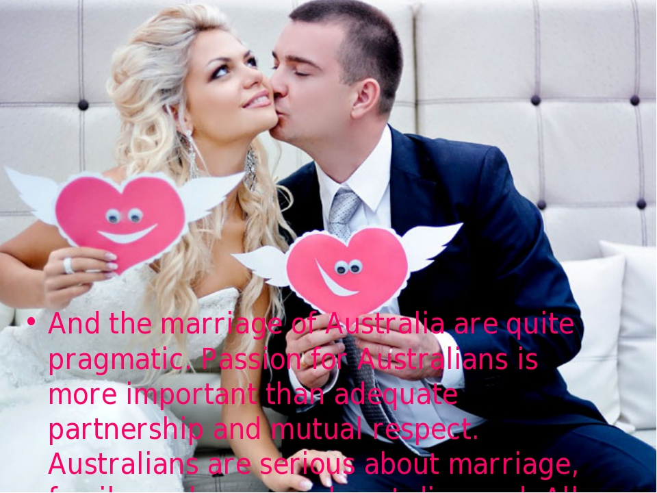 And the marriage of Australia are quite pragmatic. Passion for Australians is...