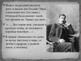 Может ли русский писатель жить и писать вне России? Иван Алексеевич мог. Его
