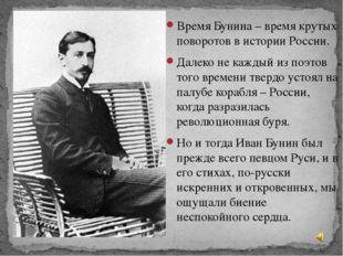 Время Бунина – время крутых поворотов в истории России. Время Бунина – время