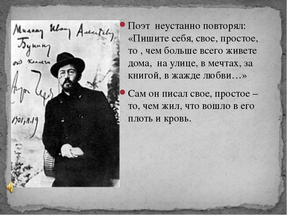 Поэт  неустанно повторял: «Пишите себя, свое, простое, то , чем больше всего...
