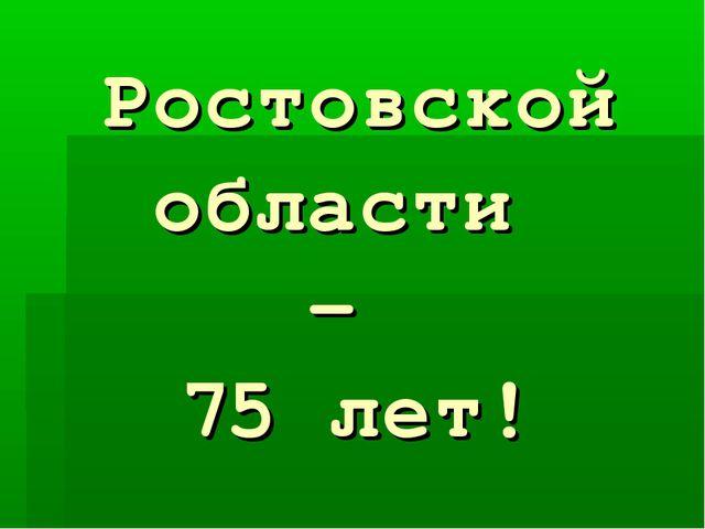 Ростовской области – 75 лет!