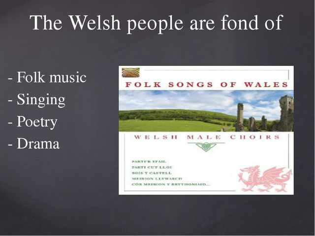 - Folk music - Singing - Poetry - Drama The Welsh people are fond of