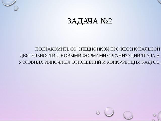 ЗАДАЧА №2 ПОЗНАКОМИТЬ СО СПЕЦИФИКОЙ ПРОФЕССИОНАЛЬНОЙ ДЕЯТЕЛЬНОСТИ И НОВЫМИ Ф...