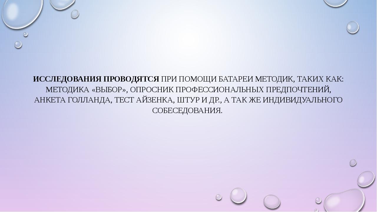ИССЛЕДОВАНИЯ ПРОВОДЯТСЯ ПРИ ПОМОЩИ БАТАРЕИ МЕТОДИК, ТАКИХ КАК: МЕТОДИКА «ВЫБО...
