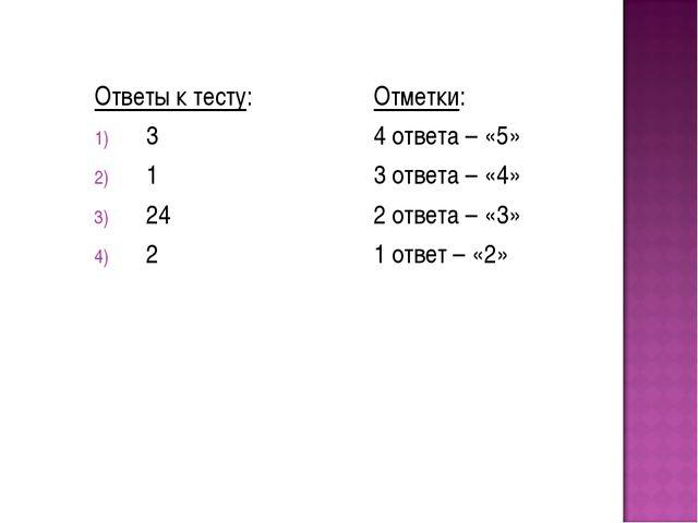 Ответы к тесту: 3 1 24 2 Отметки: 4 ответа – «5» 3 ответа – «4» 2 ответа – «3...