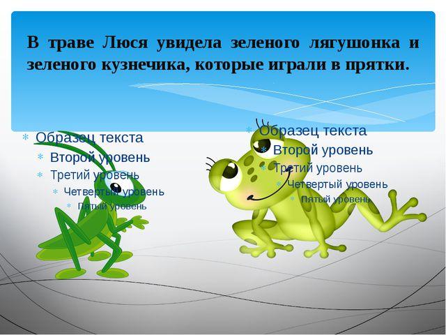 В траве Люся увидела зеленого лягушонка и зеленого кузнечика, которые играли...