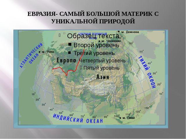 ЕВРАЗИЯ- САМЫЙ БОЛЬШОЙ МАТЕРИК С УНИКАЛЬНОЙ ПРИРОДОЙ
