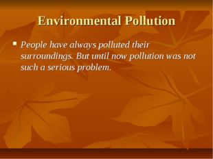 Environmental Pollution People have always polluted their surroundings. But u