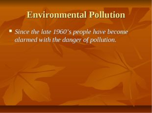 Environmental Pollution Since the late 1960's people have become alarmed with
