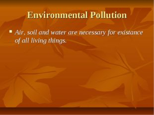Environmental Pollution Air, soil and water are necessary for existance of al