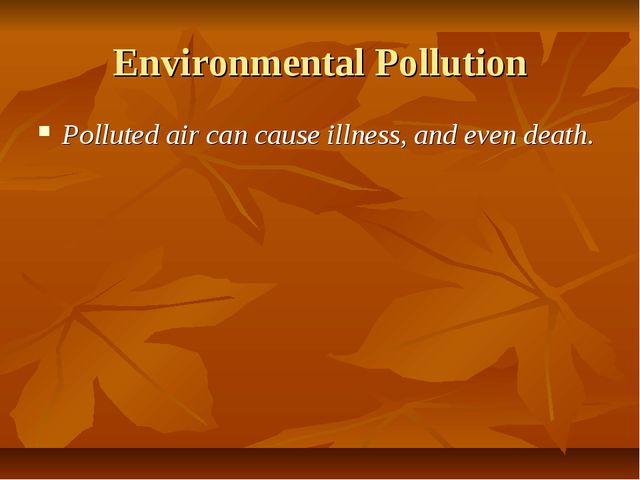 Environmental Pollution Polluted air can cause illness, and even death.