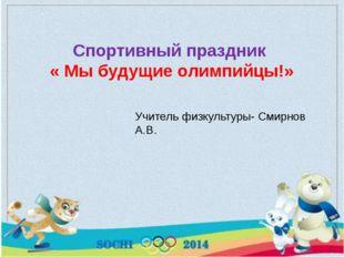 Учитель физкультуры- Смирнов А.В. Спортивный праздник « Мы будущие олимпийцы!»