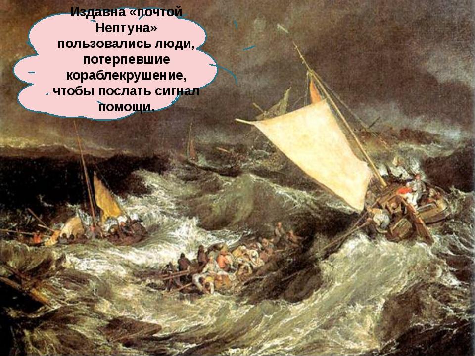 Издавна «почтой Нептуна» пользовались люди, потерпевшие кораблекрушение, чтоб...