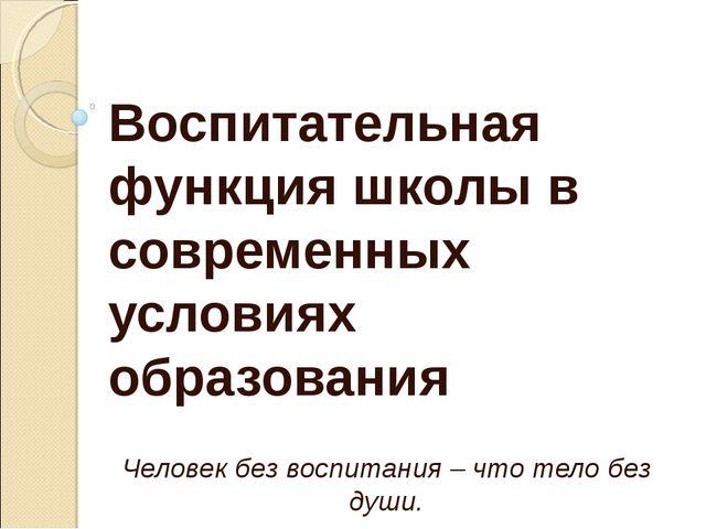 Воспитательная функция школы в современных условиях образования Человек без в...
