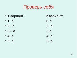Проверь себя 1 вариант: 2 вариант: 1- b 1- d 2 - c 2- b 3 – a 3-b 4- c 4- c 5