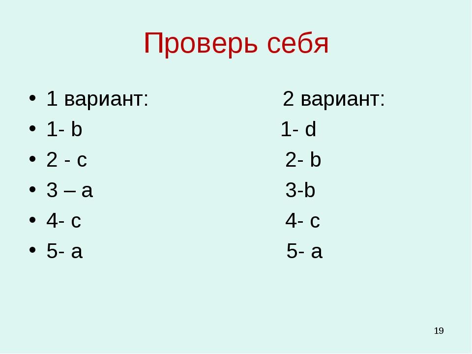 Проверь себя 1 вариант: 2 вариант: 1- b 1- d 2 - c 2- b 3 – a 3-b 4- c 4- c 5...