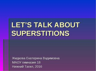 LET'S TALK ABOUT SUPERSTITIONS Жидкова Екатерина Вадимовна МАОУ гимназия 18 Н