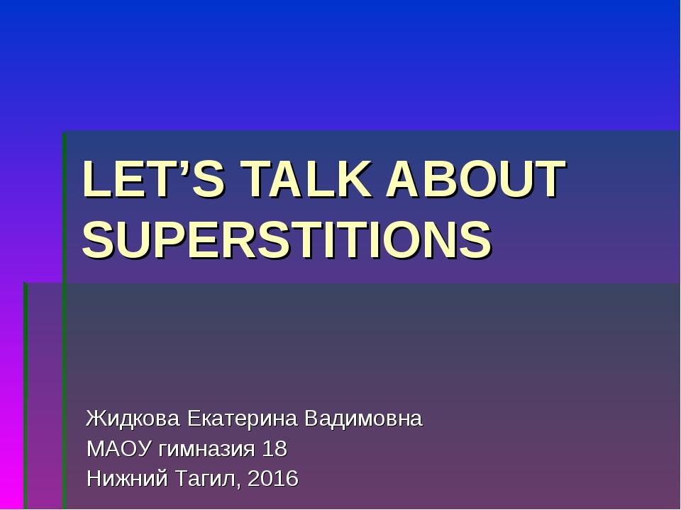 LET'S TALK ABOUT SUPERSTITIONS Жидкова Екатерина Вадимовна МАОУ гимназия 18 Н...