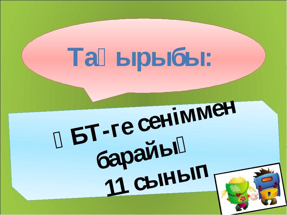 Тақырыбы: ҰБТ-ге сеніммен барайық 11 сынып
