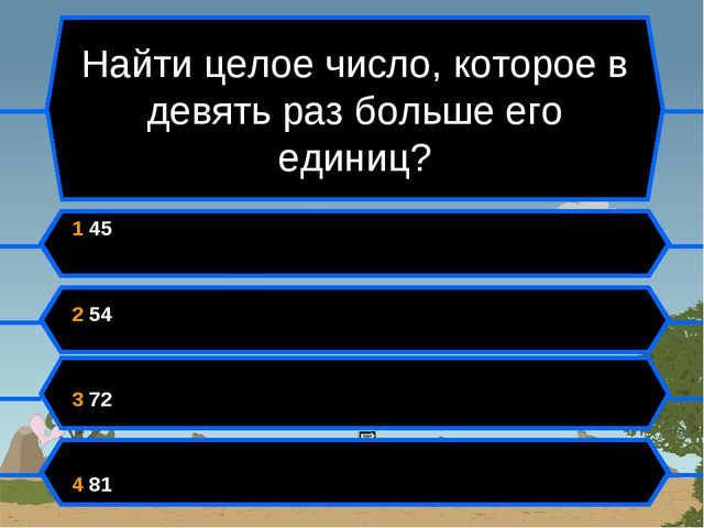 Найти целое число, которое в девять раз больше его единиц? 1 45 2 54 3 72 4 81