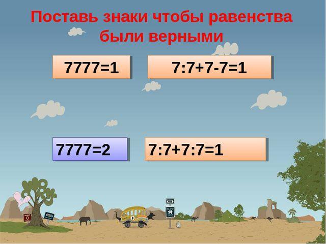 Поставь знаки чтобы равенства были верными 7777=1 7:7+7-7=1 7777=2 7:7+7:7=1