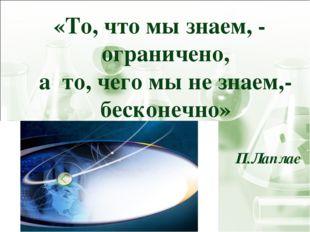 «То, что мы знаем, - ограничено, а то, чего мы не знаем,- бесконечно» П.Лаплас