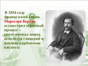 В 1854 году французский химик Марселен Бертло осуществил обратный процесс –