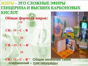 Общая формула жиров: O  ׀׀ CH2– O – C – R |  O  ׀׀ CH – O – C – R' |