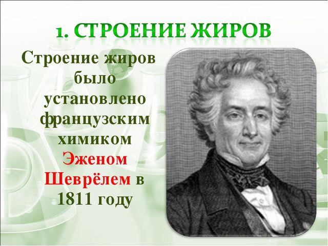 Строение жиров было установлено французским химиком Эженом Шеврёлем в 1811 году