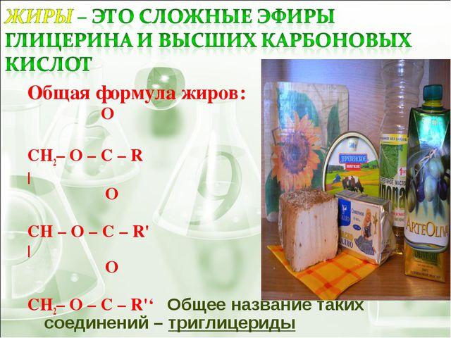 Общая формула жиров: O  ׀׀ CH2– O – C – R |  O  ׀׀ CH – O – C – R' | ...