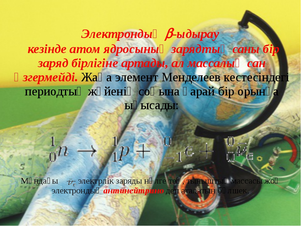 Электрондық -ыдырау кезінде атом ядросының зарядтық саны бір заряд бірлігін...