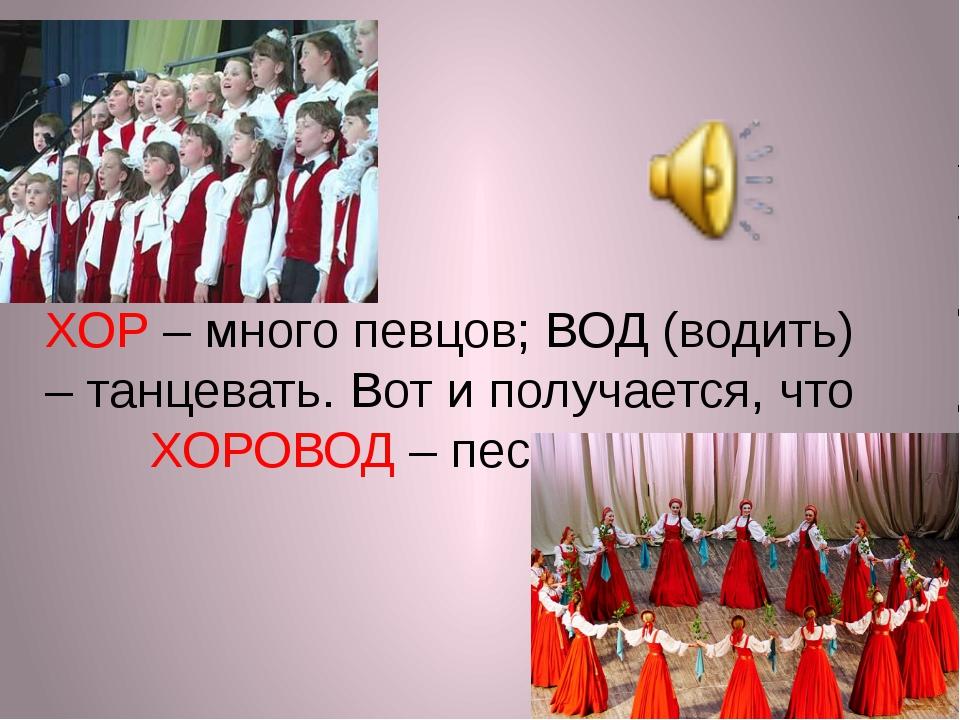 ХОР – много певцов; ВОД (водить) – танцевать. Вот и получается, что ХОРОВОД –...