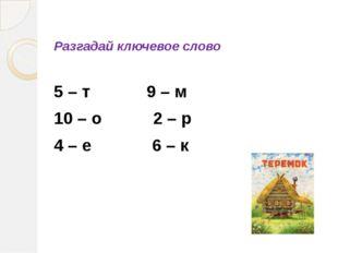 Разгадай ключевое слово 5 – т 9 – м 10 – о 2 – р 4 – е 6 – к