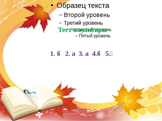 Тест жауаптары 1. б 2. а 3. а 4.б 5.ә