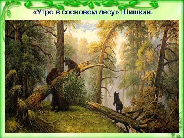 «Утро в сосновом лесу» Шишкин.
