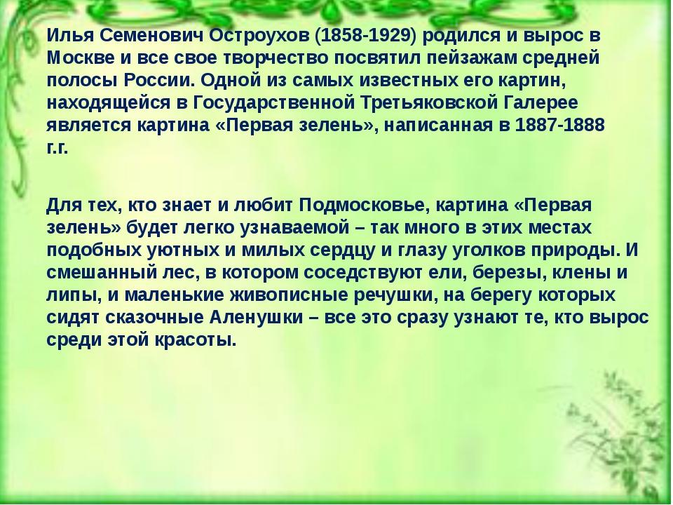 Илья Семенович Остроухов (1858-1929) родился и вырос в Москве и все свое твор...