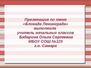 Презетация по теме «Блокада Ленинграда» выполнила  учитель начальных классов