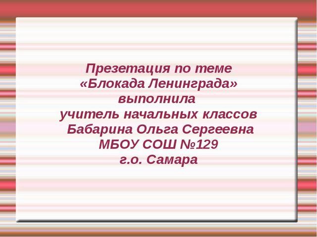 Презетация по теме «Блокада Ленинграда» выполнила  учитель начальных классов...