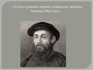 Это был дневник первого командира экипажа Фернана Магелана…