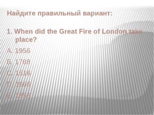 1. When did the Great Fire of London take place? A. 1956 B. 1768 C. 1516 D. 1