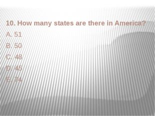 10. How many states are there in America? A. 51 B. 50 C. 48 D. 45 E. 74