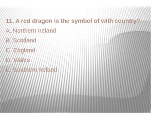 11. A red dragon is the symbol of with country? A. Northern Ireland B. Scotla