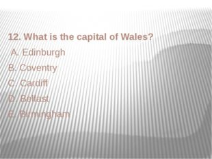 12. What is the capital of Wales? A. Edinburgh B. Coventry C. Cardiff D. Belf