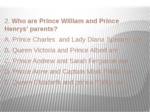 2. Who are Prince William and Prince Henrys' parents? A. Prince Charles and L