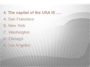 4. The capital of the USA IS …. A. San Francisco B. New York C. Washington D.