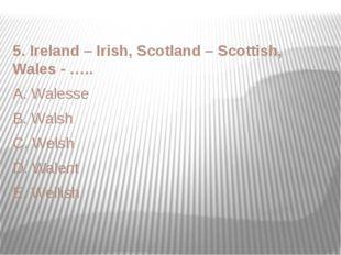 5. Ireland – Irish, Scotland – Scottish, Wales - ….. A. Walesse B. Walsh C. W
