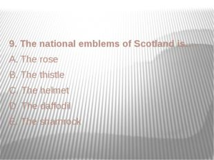 9. The national emblems of Scotland is…. A. The rose B. The thistle C. The he