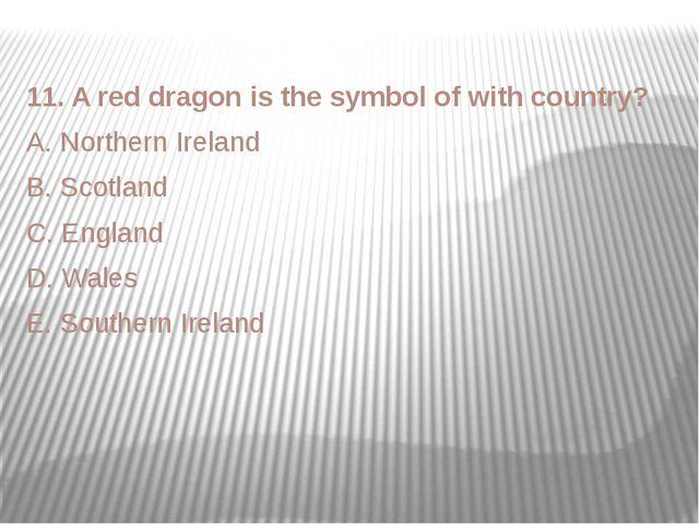 11. A red dragon is the symbol of with country? A. Northern Ireland B. Scotla...