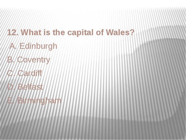 12. What is the capital of Wales? A. Edinburgh B. Coventry C. Cardiff D. Belf...
